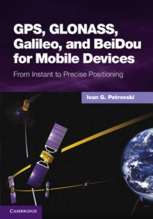 GPS, GLONASS, Galileo, and BeiDou for Mobile Devices : From Instant to Precise Positioning, Hardback Book