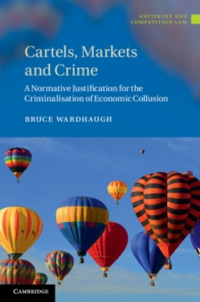 Cartels, Markets and Crime : A Normative Justification for the Criminalisation of Economic Collusion, Hardback Book