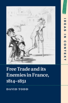 Ideas in Context : Free Trade and its Enemies in France, 1814-1851 Series Number 112, Hardback Book