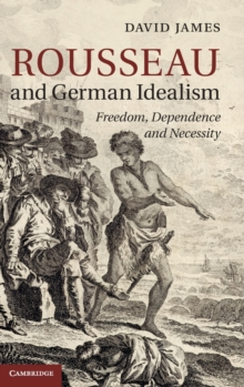 Rousseau and German Idealism : Freedom, Dependence and Necessity, Hardback Book