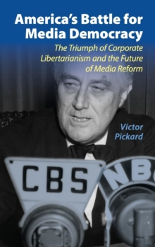 America's Battle for Media Democracy : The Triumph of Corporate Libertarianism and the Future of Media Reform, Hardback Book