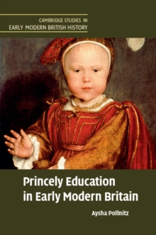 Cambridge Studies in Early Modern British History : Princely Education in Early Modern Britain, Hardback Book