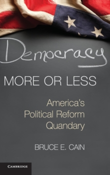 Cambridge Studies in Election Law and Democracy : Democracy More or Less: America's Political Reform Quandary, Hardback Book