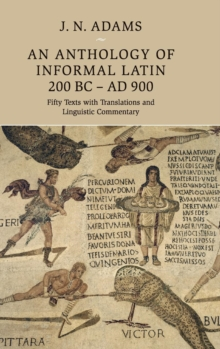 An Anthology of Informal Latin, 200 BC-AD 900 : Fifty Texts with Translations and Linguistic Commentary, Hardback Book