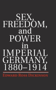 Sex, Freedom, and Power in Imperial Germany, 1880-1914, Hardback Book