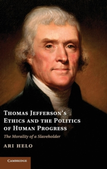 Thomas Jefferson's Ethics and the Politics of Human Progress : The Morality of a Slaveholder, Hardback Book