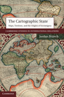 The Cartographic State : Maps, Territory, and the Origins of Sovereignty, Hardback Book