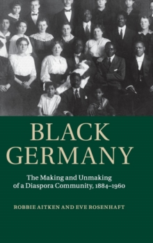 Black Germany : The Making and Unmaking of a Diaspora Community, 1884-1960, Hardback Book
