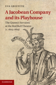 A Jacobean Company and Its Playhouse : The Queen's Servants at the Red Bull Theatre (c.1605-1619), Hardback Book