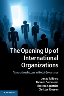 The Opening Up of International Organizations : Transnational Access in Global Governance, Hardback Book