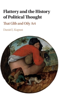 Flattery and the History of Political Thought : That Glib and Oily Art, Hardback Book