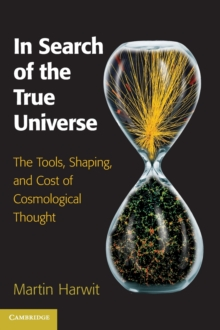 In Search of the True Universe : The Tools, Shaping, and Cost of Cosmological Thought, Hardback Book