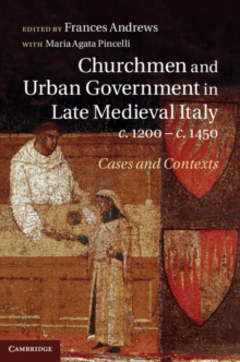 Churchmen and Urban Government in Late Medieval Italy, c.1200-c.1450 : Cases and Contexts, Hardback Book