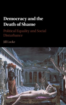 Democracy and the Death of Shame : Political Equality and Social Disturbance, Hardback Book