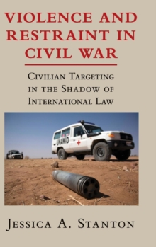 Violence and Restraint in Civil War : Civilian Targeting in the Shadow of International Law, Hardback Book