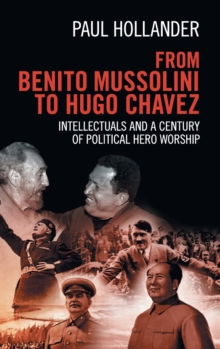 From Benito Mussolini to Hugo Chavez : Intellectuals and a Century of Political Hero Worship, Hardback Book