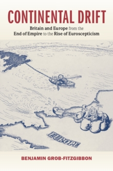 Continental Drift : Britain and Europe from the End of Empire to the Rise of Euroscepticism, Hardback Book