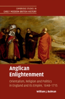 Cambridge Studies in Early Modern British History : Anglican Enlightenment: Orientalism, Religion and Politics in England and its Empire, 1648-1715, Hardback Book