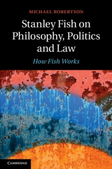 Stanley Fish on Philosophy, Politics and Law : How Fish Works, Hardback Book