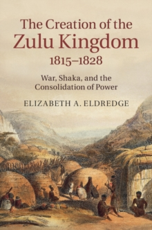 The Creation of the Zulu Kingdom, 1815-1828 : War, Shaka, and the Consolidation of Power, Hardback Book