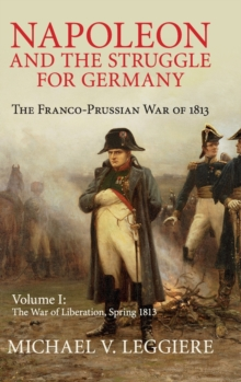 Napoleon and the Struggle for Germany 2 Volume Set Napoleon and the Struggle for Germany : The War of Liberation, Spring 1813 Volume 1, Hardback Book