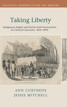 Critical Perspectives on Empire : Taking Liberty: Indigenous Rights and Settler Self-Government in Colonial Australia, 1830-1890, Hardback Book
