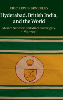 Hyderabad, British India, and the World : Muslim Networks and Minor Sovereignty, c.1850-1950, Hardback Book