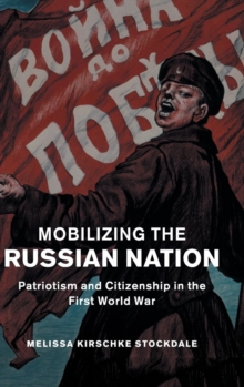 Studies in the Social and Cultural History of Modern Warfare : Mobilizing the Russian Nation: Patriotism and Citizenship in the First World War Series Number 45, Hardback Book