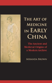 The Art of Medicine in Early China : The Ancient and Medieval Origins of a Modern Archive, Hardback Book