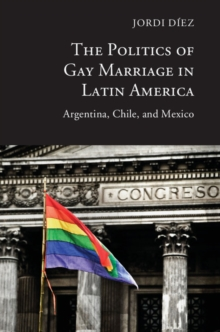 The Politics of Gay Marriage in Latin America : Argentina, Chile, and Mexico, Hardback Book