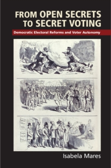 Cambridge Studies in Comparative Politics : From Open Secrets to Secret Voting: Democratic Electoral Reforms and Voter Autonomy, Hardback Book