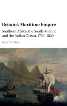 Britain's Maritime Empire : Southern Africa, the South Atlantic and the Indian Ocean, 1763-1820, Hardback Book