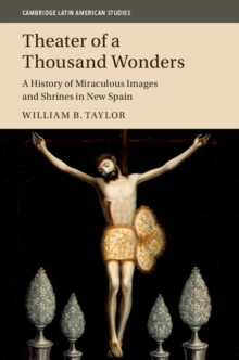Cambridge Latin American Studies : Theater of a Thousand Wonders: A History of Miraculous Images and Shrines in New Spain Series Number 103, Hardback Book