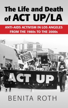The Life and Death of ACT UP/LA : Anti-AIDS Activism in Los Angeles from the 1980s to the 2000s, Hardback Book