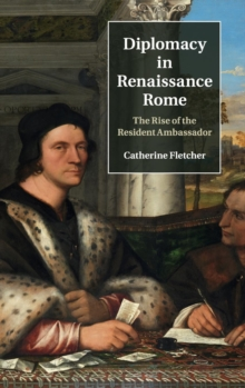 Diplomacy in Renaissance Rome : The Rise of the Resident Ambassador, Hardback Book