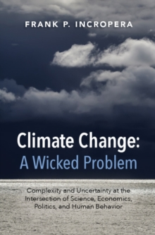 Climate Change: A Wicked Problem : Complexity and Uncertainty at the Intersection of Science, Economics, Politics, and Human Behavior, Hardback Book