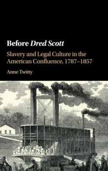 Before Dred Scott : Slavery and Legal Culture in the American Confluence, 1787-1857, Hardback Book