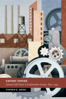 Export Empire : German Soft Power in Southeastern Europe, 1890-1945, Hardback Book