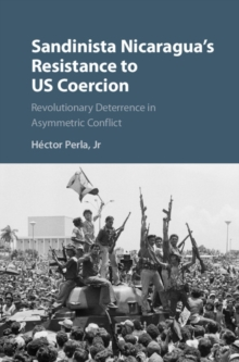 Cambridge Studies in Contentious Politics : Sandinista Nicaragua's Resistance to US Coercion: Revolutionary Deterrence in Asymmetric Conflict, Hardback Book