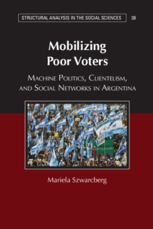 Mobilizing Poor Voters : Machine Politics, Clientelism, and Social Networks in Argentina, Hardback Book