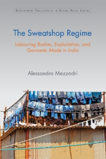 Development Trajectories in Global Value Chains : The Sweatshop Regime: Labouring Bodies, Exploitation, and Garments Made in India, Hardback Book