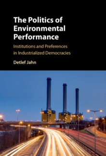 The Politics of Environmental Performance : Institutions and Preferences in Industrialized Democracies, Hardback Book