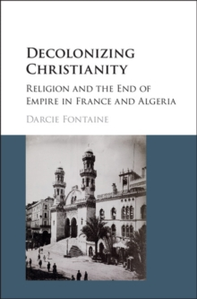 Decolonizing Christianity : Religion and the End of Empire in France and Algeria, Hardback Book