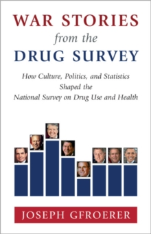 War Stories from the Drug Survey : How Culture, Politics, and Statistics Shaped the National Survey on Drug Use and Health, Hardback Book