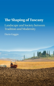 The Shaping of Tuscany : Landscape and Society Between Tradition and Modernity, Hardback Book