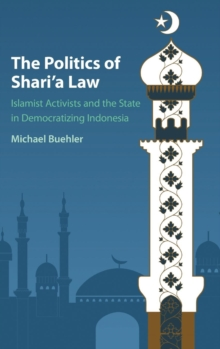 The Politics of Shari'a Law : Islamist Activists and the State in Democratizing Indonesia, Hardback Book