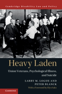 Cambridge Disability Law and Policy Series : Heavy Laden  : Union Veterans, Psychological Illness, and Suicide, Hardback Book