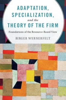 Adaptation, Specialization, and the Theory of the Firm : Foundations of the Resource-Based View, Hardback Book