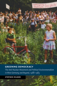 New Studies in European History : Greening Democracy: The Anti-Nuclear Movement and Political Environmentalism in West Germany and Beyond, 1968-1983, Hardback Book