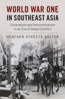 World War One in Southeast Asia : Colonialism and Anticolonialism in an Era of Global Conflict, Hardback Book